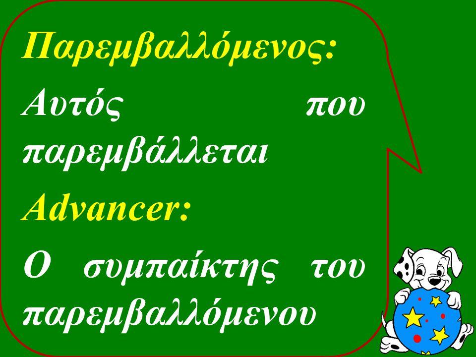 Παρεμβαλλόμενος: Αυτός που παρεμβάλλεται Advancer: Ο συμπαίκτης του παρεμβαλλόμενου