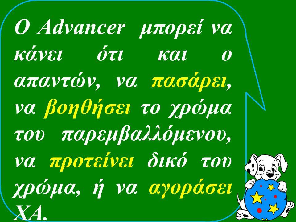 O Advancer μπορεί να κάνει ότι και ο απαντών, να πασάρει, να βοηθήσει το χρώμα του παρεμβαλλόμενου, να προτείνει δικό του χρώμα, ή να αγοράσει ΧΑ.
