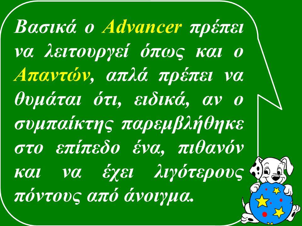 Βασικά ο Advancer πρέπει να λειτουργεί όπως και ο Απαντών, απλά πρέπει να θυμάται ότι, ειδικά, αν ο συμπαίκτης παρεμβλήθηκε στο επίπεδο ένα, πιθανόν και να έχει λιγότερους πόντους από άνοιγμα.