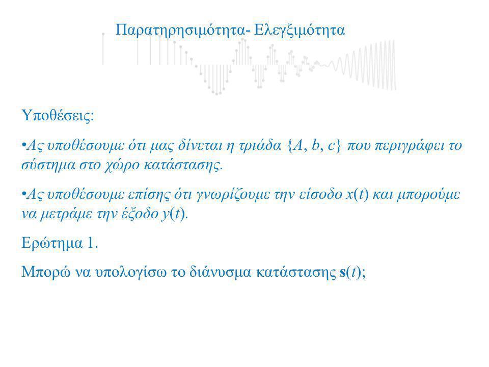 Παρατηρησιμότητα- Ελεγξιμότητα Υποθέσεις: •Ας υποθέσουμε ότι μας δίνεται η τριάδα {Α, b, c} που περιγράφει το σύστημα στο χώρο κατάστασης. •Ας υποθέσο