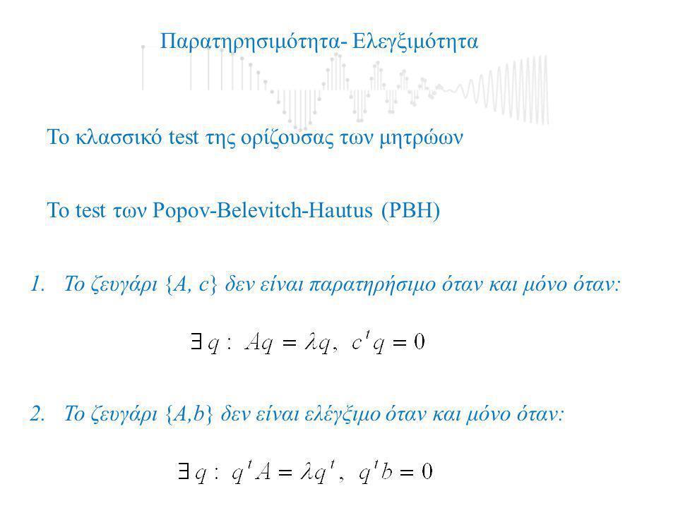 To test των Popov-Belevitch-Hautus (PBH) 1.To ζευγάρι {Α, c} δεν είναι παρατηρήσιμο όταν και μόνο όταν: 2. To ζευγάρι {Α,b} δεν είναι ελέγξιμο όταν κα