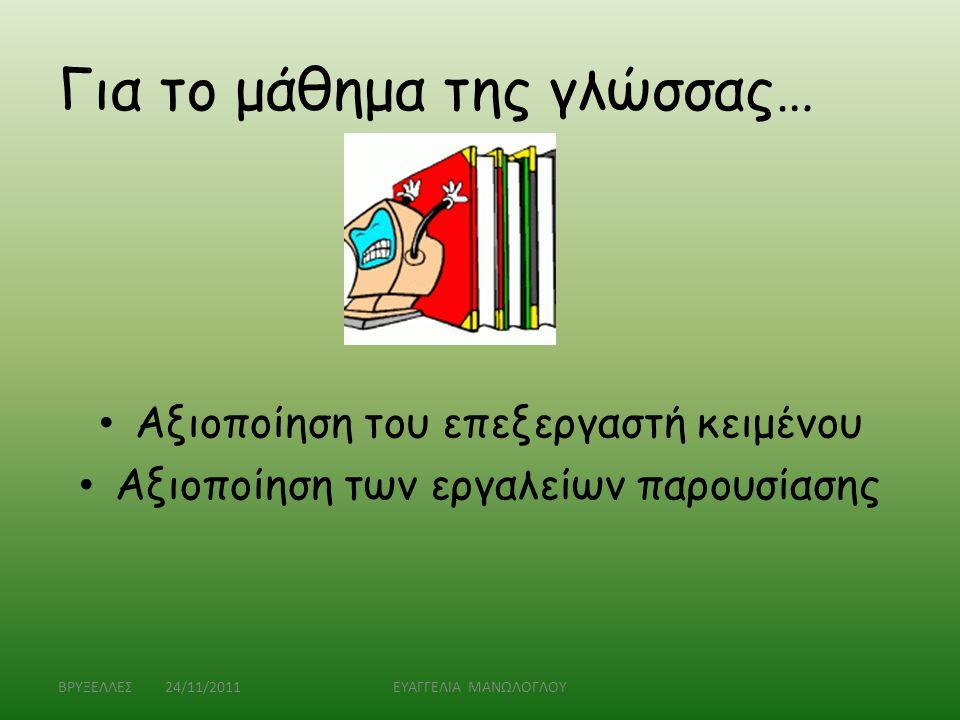 Για το μάθημα της γλώσσας… • Αξιοποίηση του επεξεργαστή κειμένου • Αξιοποίηση των εργαλείων παρουσίασης ΒΡΥΞΕΛΛΕΣ 24/11/2011ΕΥΑΓΓΕΛΙΑ ΜΑΝΩΛΟΓΛΟΥ