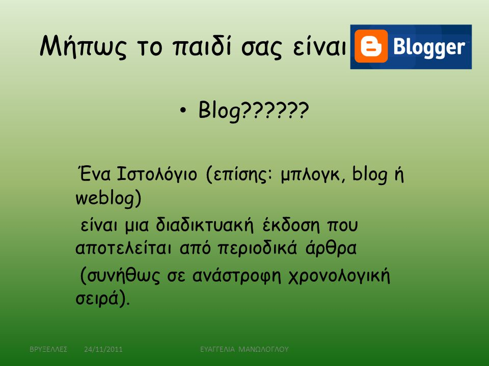 Μήπως το παιδί σας είναι blogger • Blog?????? Ένα Ιστολόγιο (επίσης: μπλογκ, blog ή weblog) είναι μια διαδικτυακή έκδοση που αποτελείται από περιοδικά