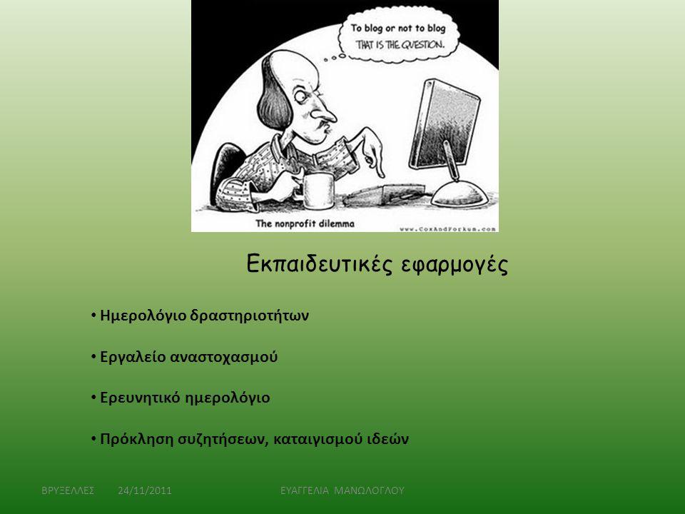 ΒΡΥΞΕΛΛΕΣ 24/11/2011ΕΥΑΓΓΕΛΙΑ ΜΑΝΩΛΟΓΛΟΥ Εκπαιδευτικές εφαρμογές • Ημερολόγιο δραστηριοτήτων • Εργαλείο αναστοχασμού • Ερευνητικό ημερολόγιο • Πρόκλησ