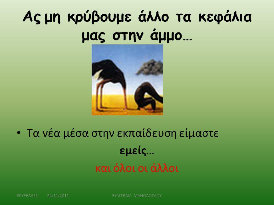 Ας μη κρύβουμε άλλο τα κεφάλια μας στην άμμο… • Τα νέα μέσα στην εκπαίδευση είμαστε εμείς… και όλοι οι άλλοι ΒΡΥΞΕΛΛΕΣ 24/11/2011ΕΥΑΓΓΕΛΙΑ ΜΑΝΩΛΟΓΛΟΥ
