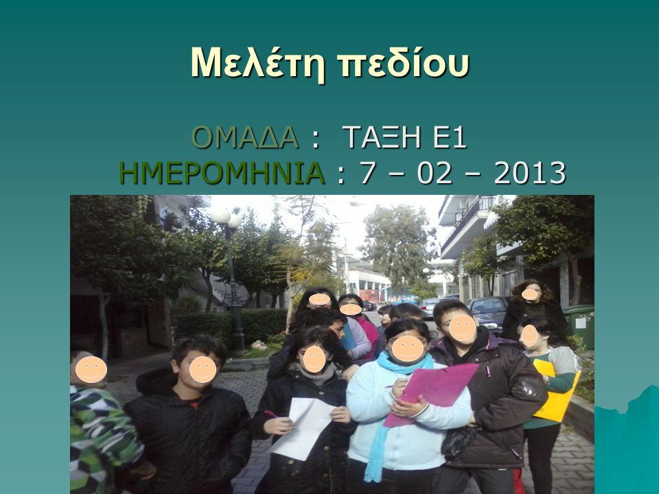 Μελέτη πεδίου ΟΜΑΔΑ : ΤΑΞΗ Ε1 ΗΜΕΡΟΜΗΝΙΑ : 7 – 02 – 2013