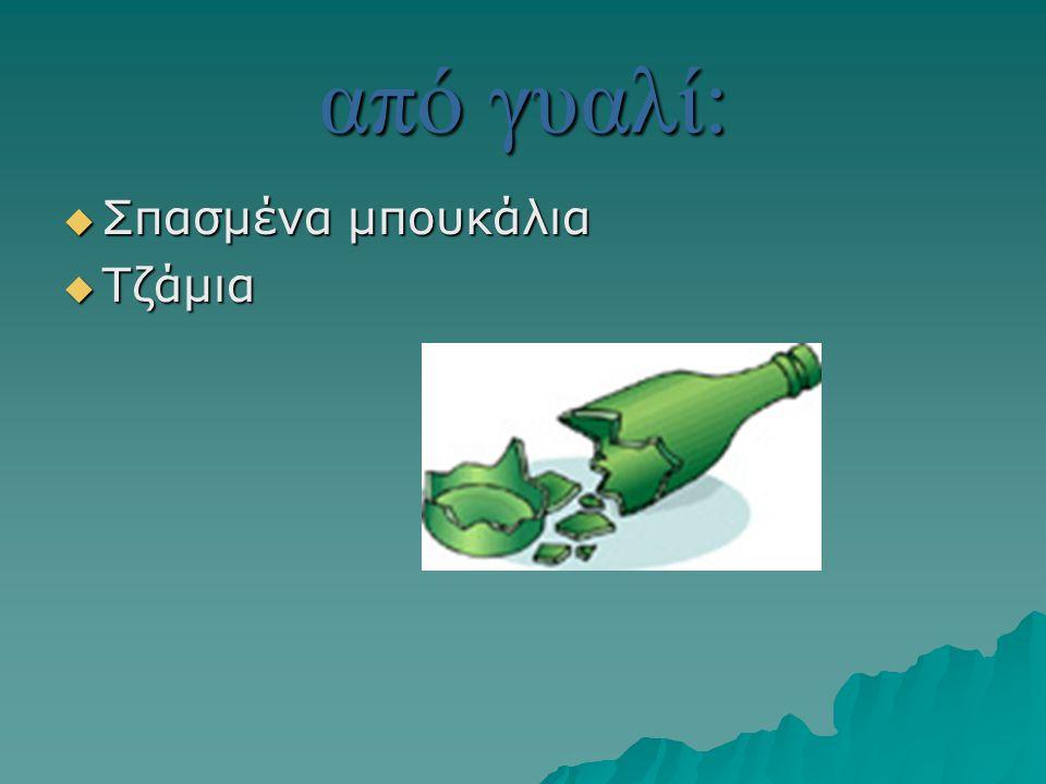 από γυαλί:  Σπασμένα μπουκάλια  Τζάμια
