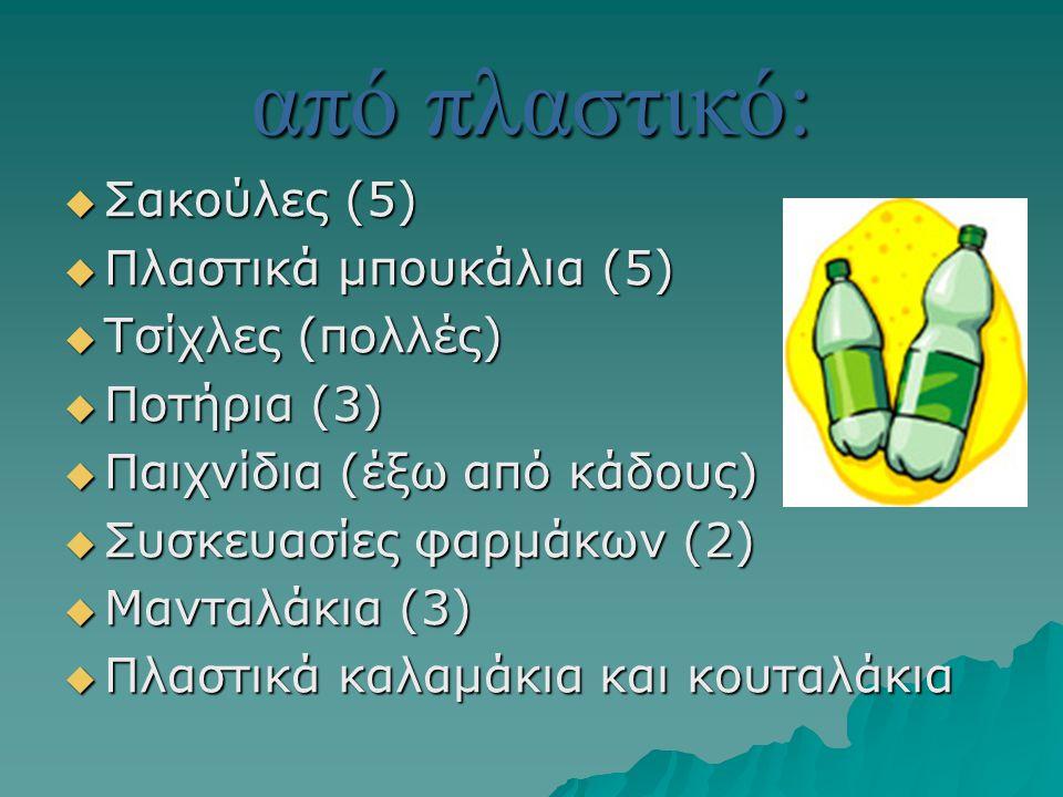 από πλαστικό:  Σακούλες (5)  Πλαστικά μπουκάλια (5)  Τσίχλες (πολλές)  Ποτήρια (3)  Παιχνίδια (έξω από κάδους)  Συσκευασίες φαρμάκων (2)  Μαντα