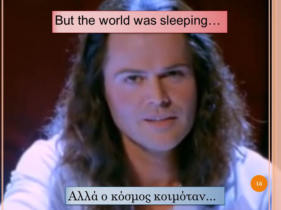 But the world was sleeping… 15 Αλλά ο κόσμος κοιμόταν...