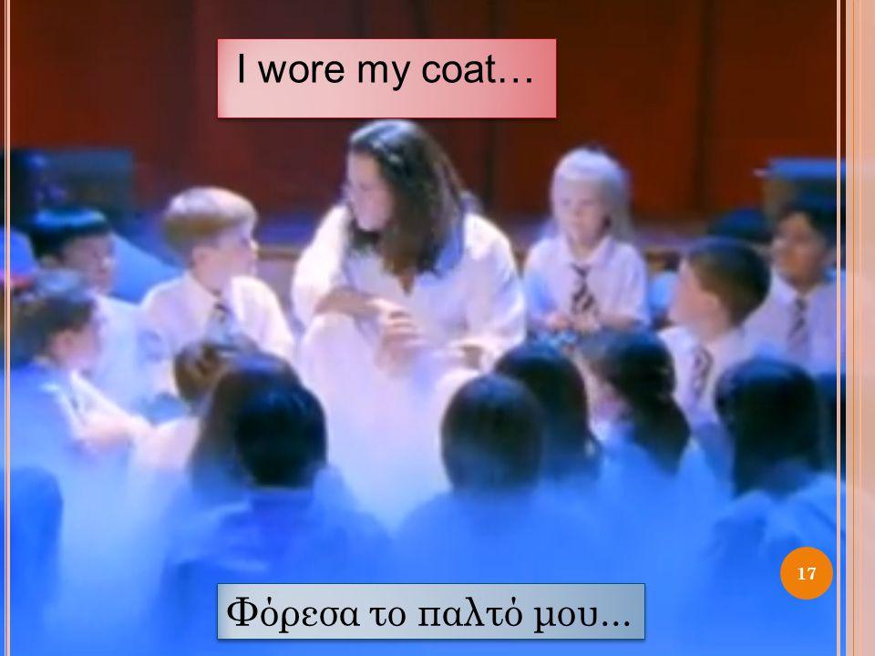 I wore my coat… 17 Φόρεσα το παλτό μου...