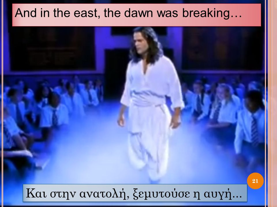 And in the east, the dawn was breaking… 21 Και στην ανατολή, ξεμυτούσε η αυγή...