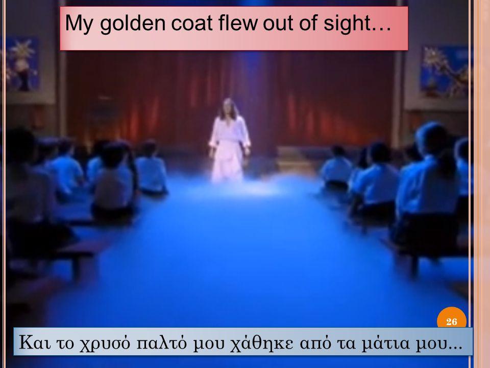 My golden coat flew out of sight… 26 Και το χρυσό παλτό μου χάθηκε από τα μάτια μου...