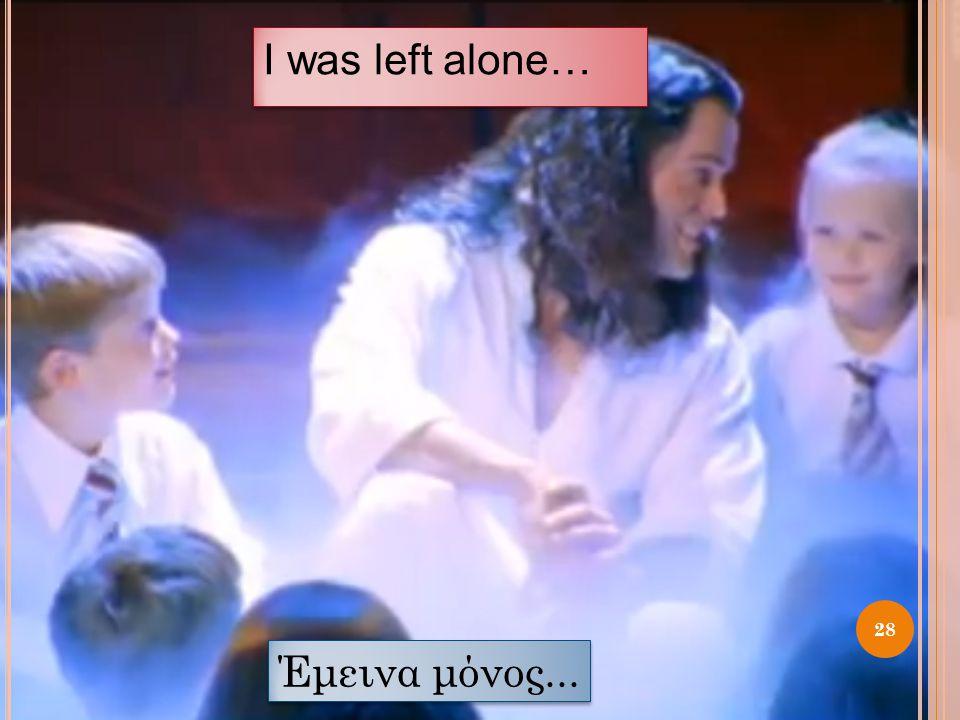 I was left alone… 28 Έμεινα μόνος...