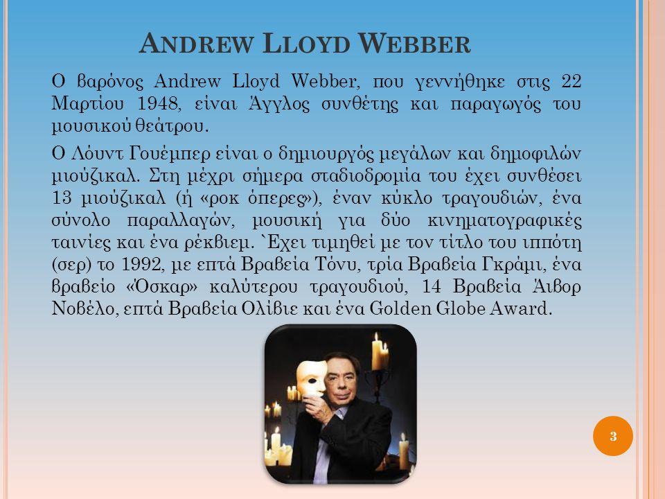 A NDREW L LOYD W EBBER Ο βαρόνος Andrew Lloyd Webber, που γεννήθηκε στις 22 Μαρτίου 1948, είναι Άγγλος συνθέτης και παραγωγός του μουσικού θεάτρου. Ο
