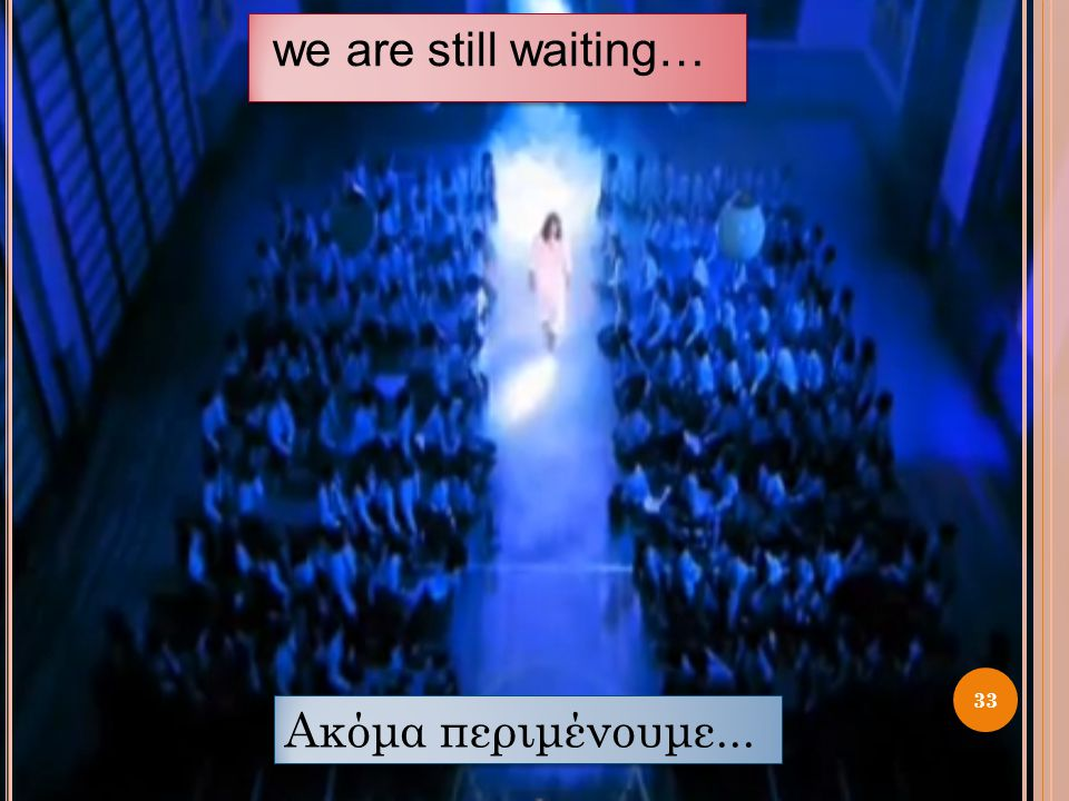we are still waiting… 33 Ακόμα περιμένουμε...