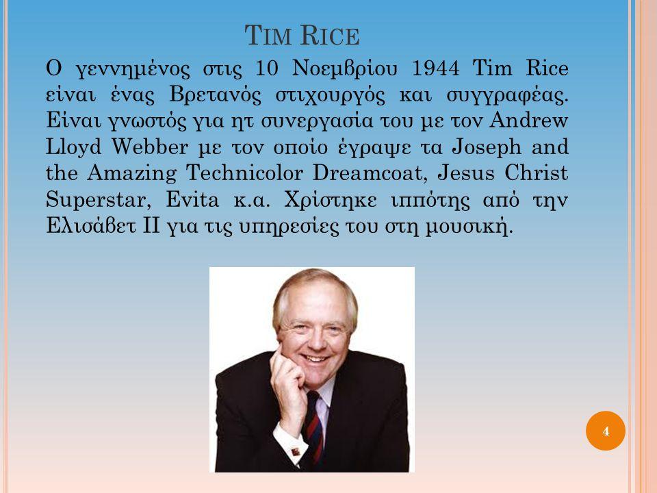 T IM R ICE Ο γεννημένος στις 10 Νοεμβρίου 1944 Tim Rice είναι ένας Βρετανός στιχουργός και συγγραφέας. Είναι γνωστός για ητ συνεργασία του με τον Andr