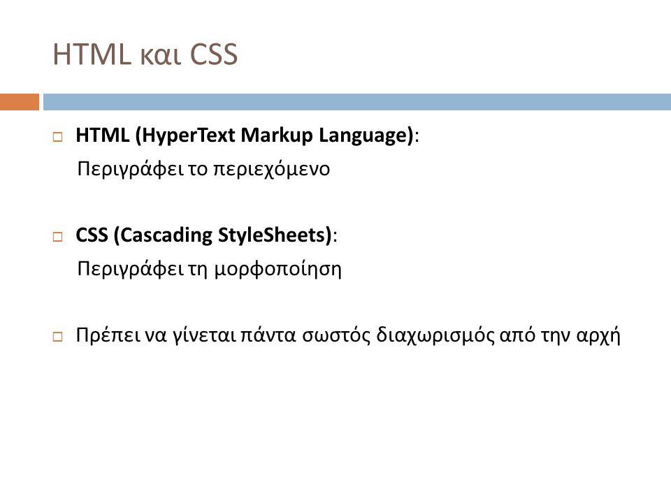 HTML και CSS  HTML (HyperText Markup Language): Περιγράφει το περιεχόμενο  CSS (Cascading StyleSheets): Περιγράφει τη μορφοποίηση  Πρέπει να γίνεται πάντα σωστός διαχωρισμός από την αρχή