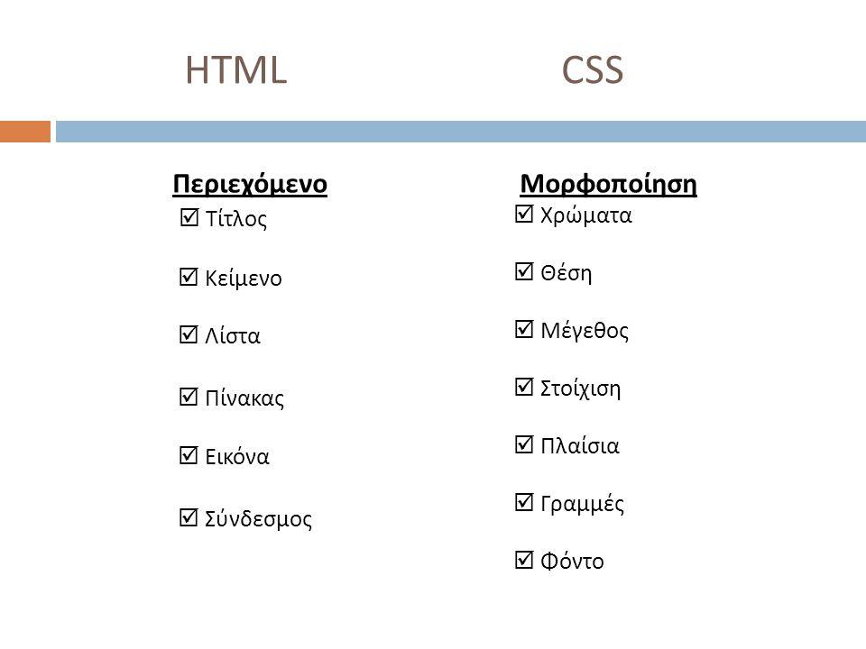 HTML CSS Περιεχόμενο  Τίτλος  Κείμενο  Λίστα  Πίνακας  Εικόνα  Σύνδεσμος Μορφοποίηση  Χρώματα  Θέση  Μέγεθος  Στοίχιση  Πλαίσια  Γραμμές  Φόντο