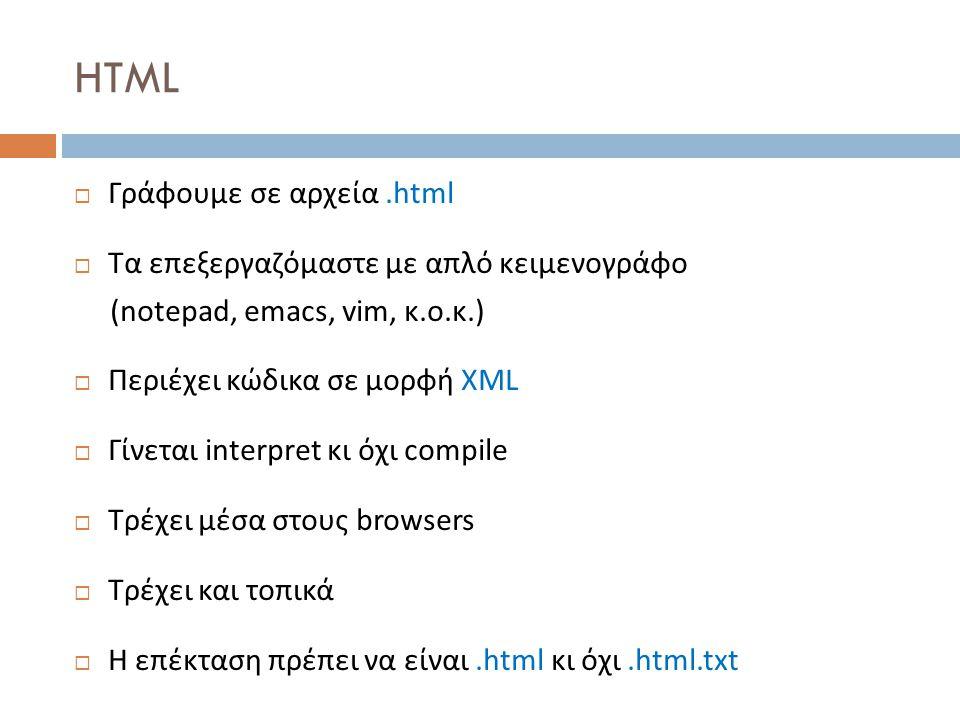 HTML  Γράφουμε σε αρχεία.html  Τα επεξεργαζόμαστε με απλό κειμενογράφο (notepad, emacs, vim, κ.ο.κ.)  Περιέχει κώδικα σε μορφή XML  Γίνεται interpret κι όχι compile  Τρέχει μέσα στους browsers  Τρέχει και τοπικά  Η επέκταση πρέπει να είναι.html κι όχι.html.txt