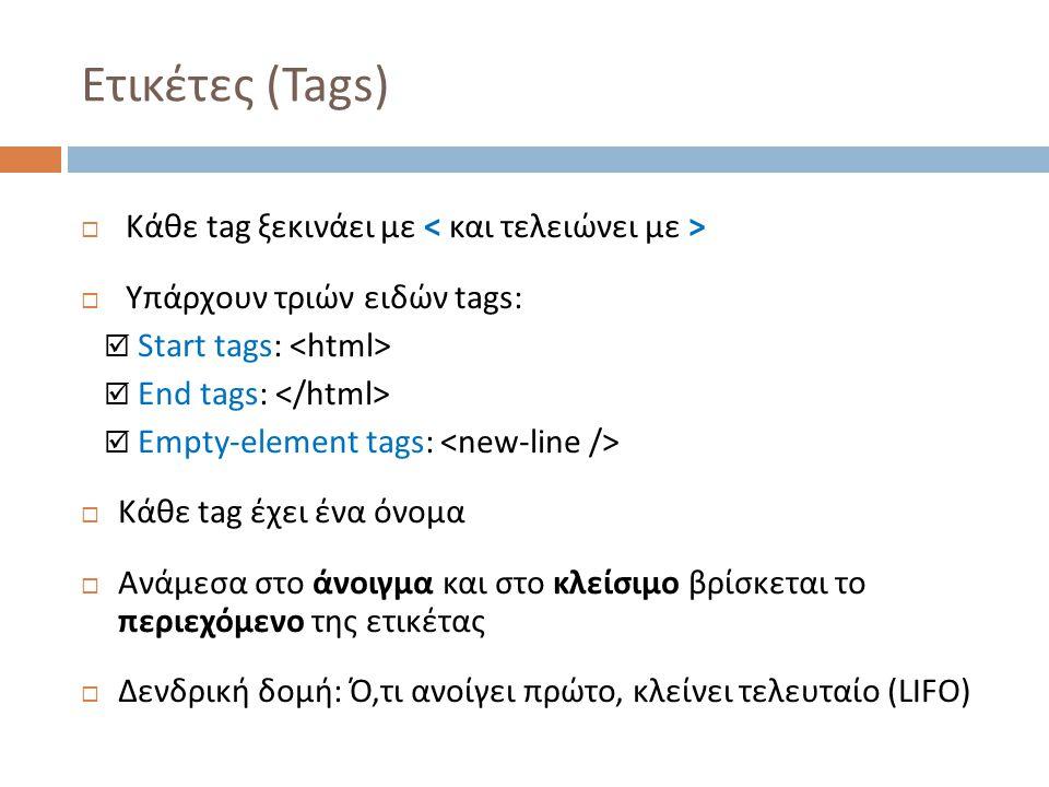 Ετικέτες (Tags)  Κάθε tag ξεκινάει με  Υπάρχουν τριών ειδών tags:  Start tags:  End tags:  Empty-element tags:  Κάθε tag έχει ένα όνομα  Ανάμεσα στο άνοιγμα και στο κλείσιμο βρίσκεται το περιεχόμενο της ετικέτας  Δενδρική δομή: Ό,τι ανοίγει πρώτο, κλείνει τελευταίο (LIFO)