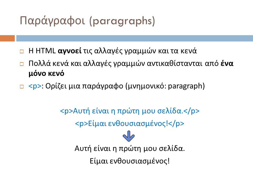 Παράγραφοι (paragraphs)  Η HTML αγνοεί τις αλλαγές γραμμών και τα κενά  Πολλά κενά και αλλαγές γραμμών αντικαθίστανται από ένα μόνο κενό  : Ορίζει μια παράγραφο ( μνημονικό : paragraph) Αυτή είναι η πρώτη μου σελίδα.