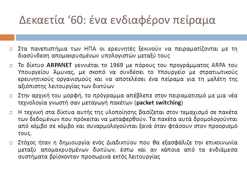 Δεκαετία '60: ένα ενδιαφέρον πείραμα  Στα πανεπιστήμια των ΗΠΑ οι ερευνητές ξεκινούν να πειραματίζονται με τη διασύνδεση απομακρυσμένων υπολογιστών μεταξύ τους  Το δίκτυο ARPANET γεννιέται το 1969 με πόρους του προγράμματος ARPA του Υπουργείου Άμυνας, με σκοπό να συνδέσει το Υπουργείο με στρατιωτικούς ερευνητικούς οργανισμούς και να αποτελέσει ένα πείραμα για τη μελέτη της αξιόπιστης λειτουργίας των δικτύων  Στην αρχική του μορφή, το πρόγραμμα απέβλεπε στον πειραματισμό με μια νέα τεχνολογία γνωστή σαν μεταγωγή πακέτων (packet switching)  Η τεχνική στα δίκτυα αυτής της υλοποίησης βασίζεται στον τεμαχισμό σε πακέτα των δεδομένων που πρόκειται να μεταφερθούν.