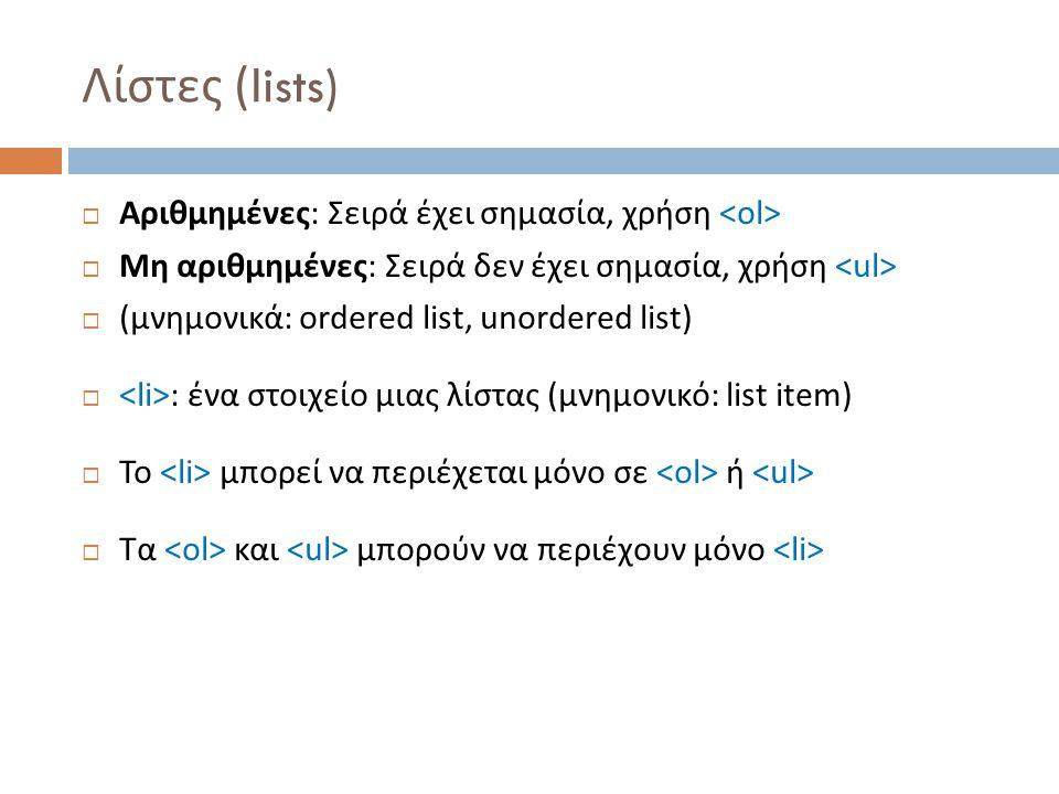 Λίστες (lists)  Αριθμημένες : Σειρά έχει σημασία, χρήση  Μη αριθμημένες : Σειρά δεν έχει σημασία, χρήση  ( μνημονικά : ordered list, unordered list)  : ένα στοιχείο μιας λίστας ( μνημονικό : list item)  Το μπορεί να περιέχεται μόνο σε ή  Τα και μπορούν να περιέχουν μόνο