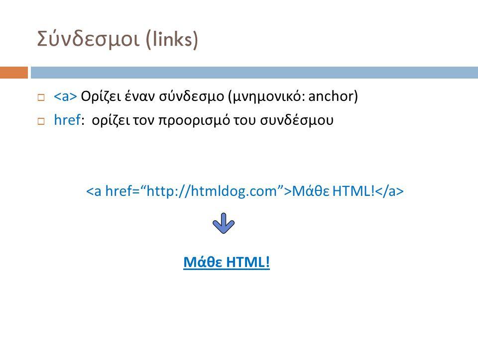 Σύνδεσμοι (links)  Ορίζει έναν σύνδεσμο (μνημονικό: anchor)  href: ορίζει τον προορισμό του συνδέσμου Μάθε HTML!