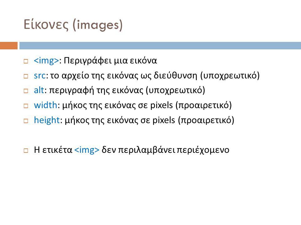 Είκονες (images)  : Περιγράφει μια εικόνα  src: το αρχείο της εικόνας ως διεύθυνση (υποχρεωτικό)  alt: περιγραφή της εικόνας (υποχρεωτικό)  width: μήκος της εικόνας σε pixels (προαιρετικό)  height: μήκος της εικόνας σε pixels (προαιρετικό)  Η ετικέτα δεν περιλαμβάνει περιέχομενο