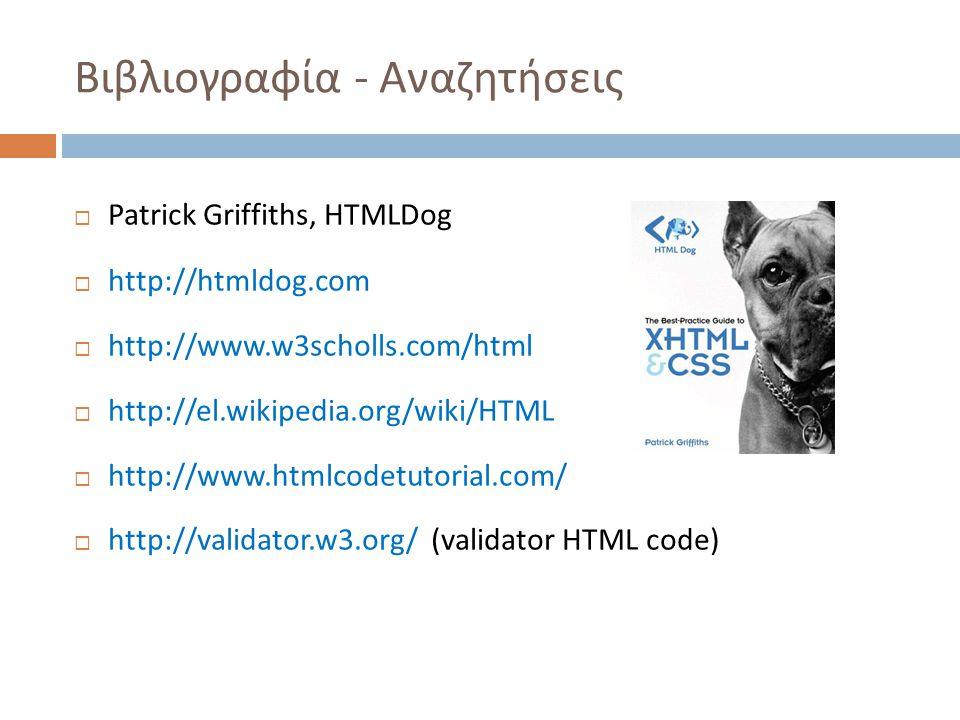Βιβλιογραφία - Αναζητήσεις  Patrick Griffiths, HTMLDog  http://htmldog.com  http://www.w3scholls.com/html  http://el.wikipedia.org/wiki/HTML  http://www.htmlcodetutorial.com/  http://validator.w3.org/ (validator HTML code)