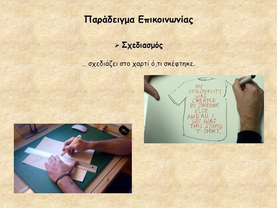 Παράδειγμα Επικοινωνίας  Σχεδιασμός … σχεδιάζει στο χαρτί ό,τι σκέφτηκε.