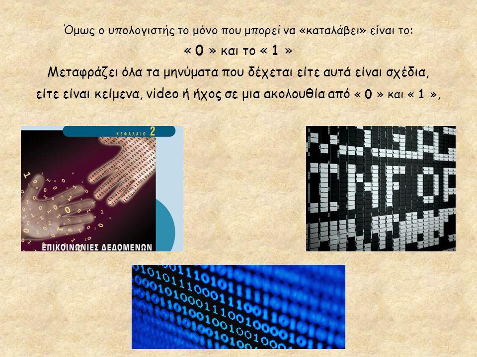 Όμως ο υπολογιστής το μόνο που μπορεί να «καταλάβει» είναι το: « 0 » και το « 1 » Μεταφράζει όλα τα μηνύματα που δέχεται είτε αυτά είναι σχέδια, είτε