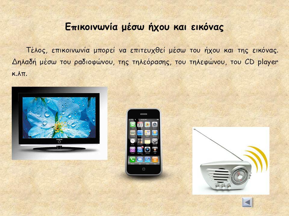 Επικοινωνία μέσω ήχου και εικόνας Τέλος, επικοινωνία μπορεί να επιτευχθεί μέσω του ήχου και της εικόνας. Δηλαδή μέσω του ραδιοφώνου, της τηλεόρασης, τ