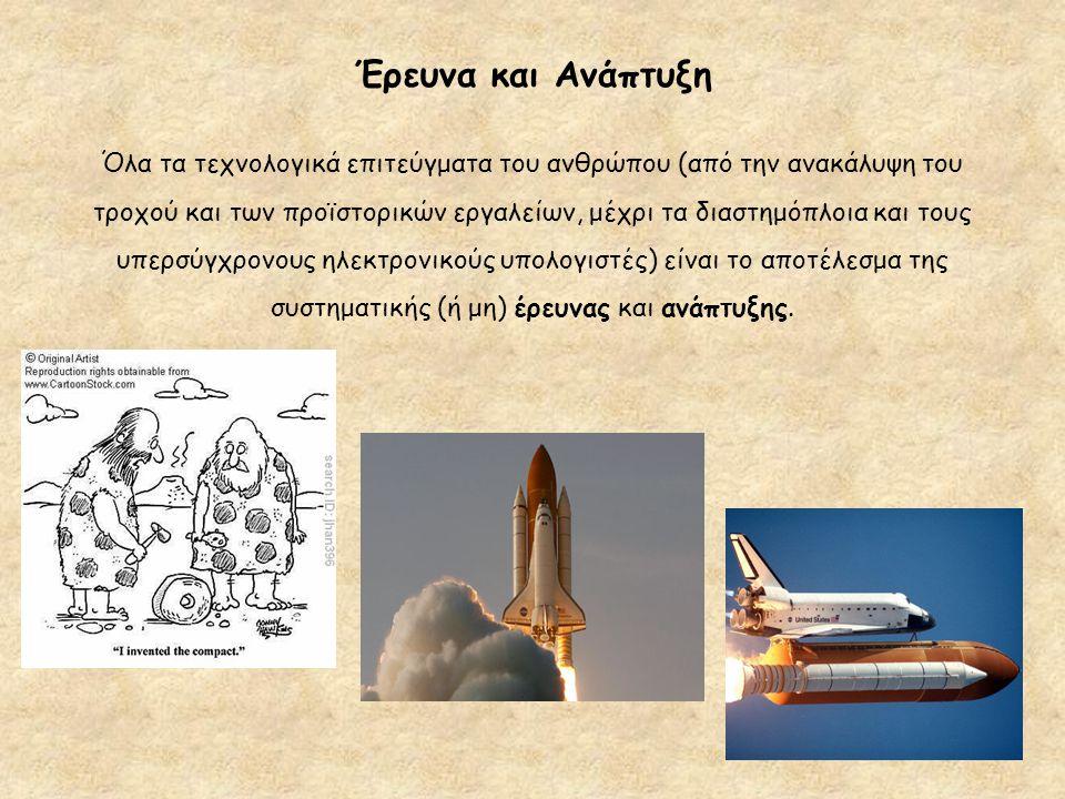 Έρευνα και Ανάπτυξη Όλα τα τεχνολογικά επιτεύγματα του ανθρώπου (από την ανακάλυψη του τροχού και των προϊστορικών εργαλείων, μέχρι τα διαστημόπλοια κ