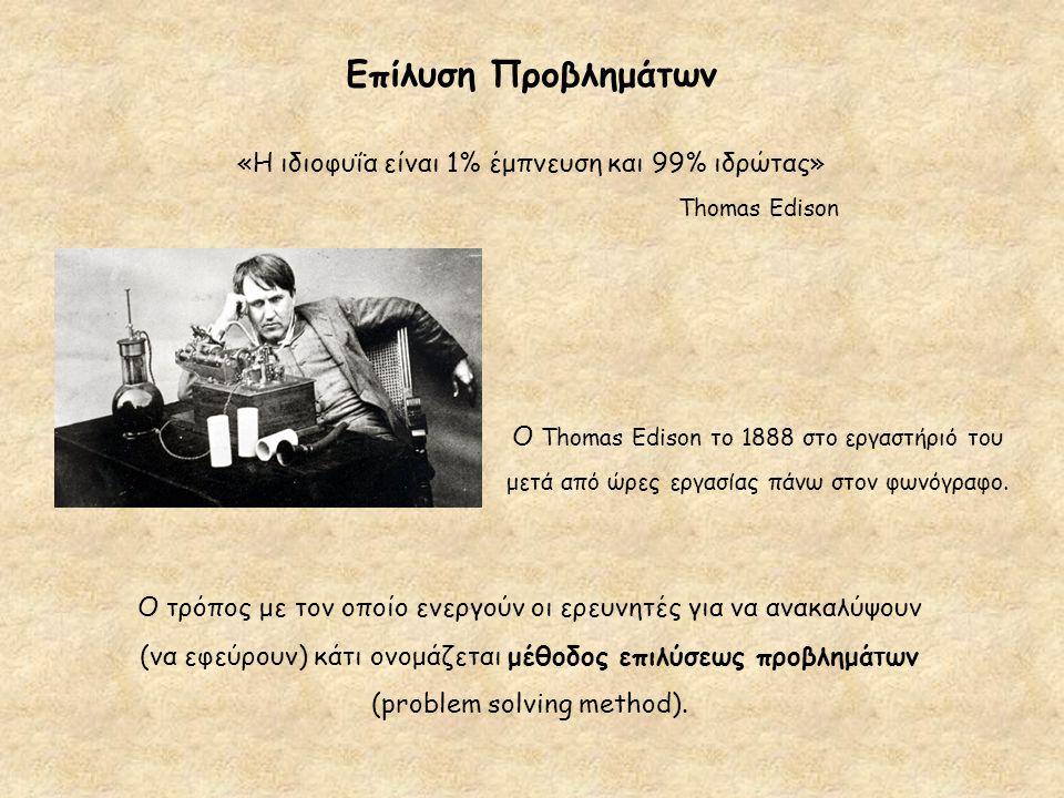 Επίλυση Προβλημάτων «Η ιδιοφυΐα είναι 1% έμπνευση και 99% ιδρώτας» Thomas Edison Ο τρόπος με τον οποίο ενεργούν οι ερευνητές για να ανακαλύψουν (να εφ