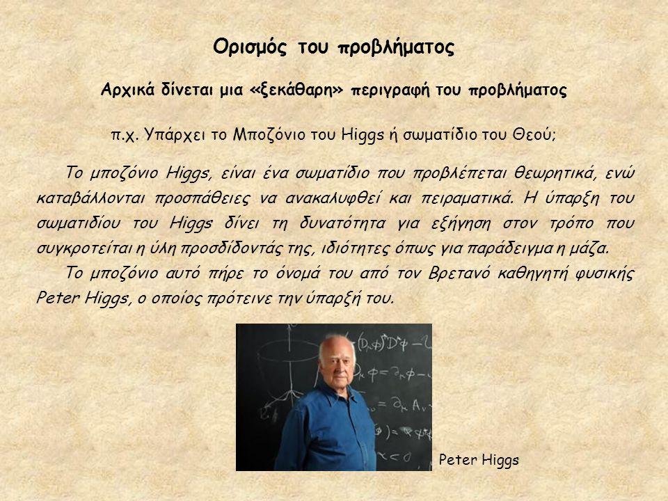 Ορισμός του προβλήματος Αρχικά δίνεται μια «ξεκάθαρη» περιγραφή του προβλήματος Peter Higgs π.χ. Υπάρχει το Μποζόνιο του Higgs ή σωματίδιο του Θεού; Τ