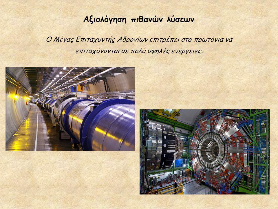 Αξιολόγηση πιθανών λύσεων Ο Μέγας Επιταχυντής Αδρονίων επιτρέπει στα πρωτόνια να επιταχύνονται σε πολύ υψηλές ενέργειες.
