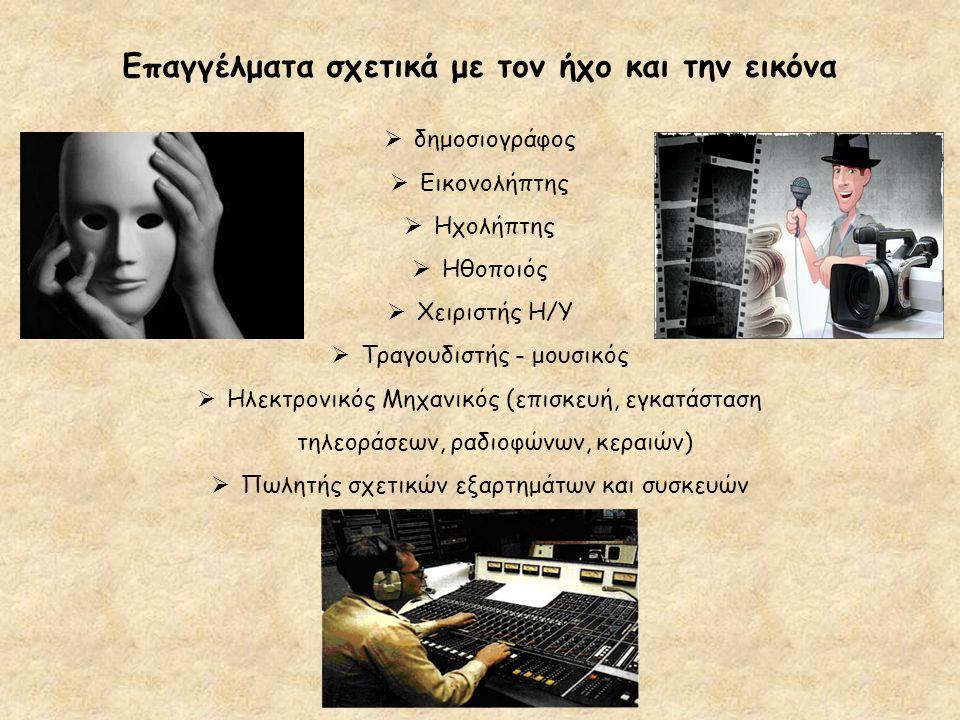 Επαγγέλματα σχετικά με τον ήχο και την εικόνα  δημοσιογράφος  Εικονολήπτης  Ηχολήπτης  Ηθοποιός  Χειριστής Η/Υ  Τραγουδιστής - μουσικός  Ηλεκτρ