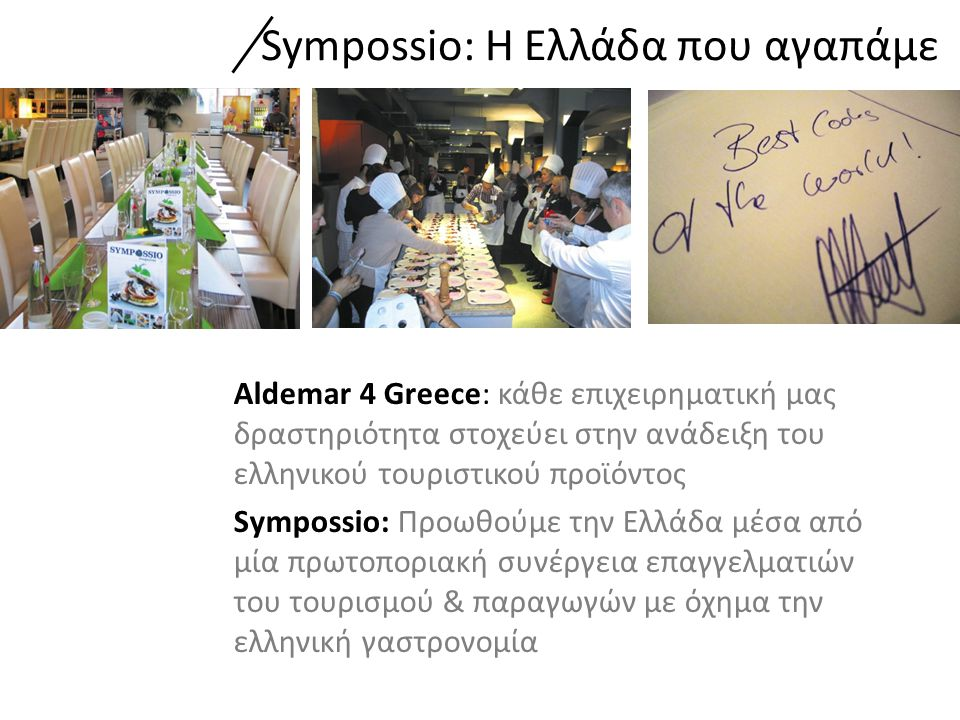 Aldemar 4 Greece: κάθε επιχειρηματική μας δραστηριότητα στοχεύει στην ανάδειξη του ελληνικού τουριστικού προϊόντος Sympossio: Προωθούμε την Ελλάδα μέσα από μία πρωτοποριακή συνέργεια επαγγελματιών του τουρισμού & παραγωγών με όχημα την ελληνική γαστρονομία Sympossio: H Ελλάδα που αγαπάμε