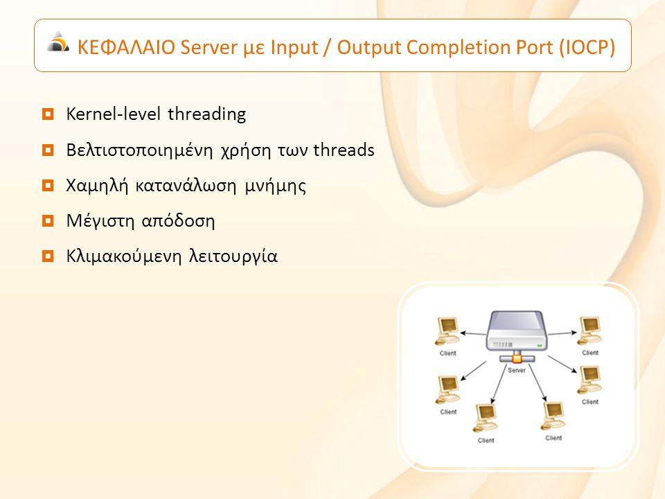 ΚΕΦΑΛΑΙΟ Server με Input / Output Completion Port (IOCP)  Kernel-level threading  Βελτιστοποιημένη χρήση των threads  Χαμηλή κατανάλωση μνήμης  Μέγιστη απόδοση  Κλιμακούμενη λειτουργία
