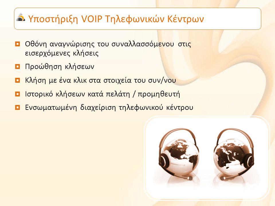 Υποστήριξη VOIP Τηλεφωνικών Κέντρων  Οθόνη αναγνώρισης του συναλλασσόμενου στις εισερχόμενες κλήσεις  Προώθηση κλήσεων  Κλήση με ένα κλικ στα στοιχεία του συν/νου  Ιστορικό κλήσεων κατά πελάτη / προμηθευτή  Ενσωματωμένη διαχείριση τηλεφωνικού κέντρου