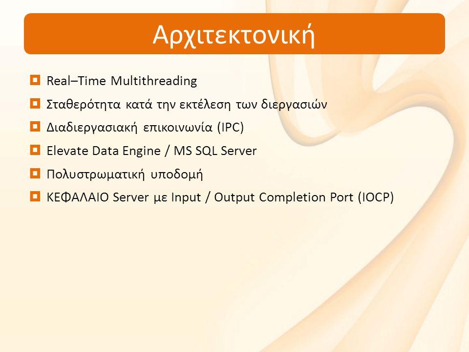 Αρχιτεκτονική  Real–Time Multithreading  Σταθερότητα κατά την εκτέλεση των διεργασιών  Διαδιεργασιακή επικοινωνία (IPC)  Elevate Data Engine / MS SQL Server  Πολυστρωματική υποδομή  ΚΕΦΑΛΑΙΟ Server με Input / Output Completion Port (IOCP)