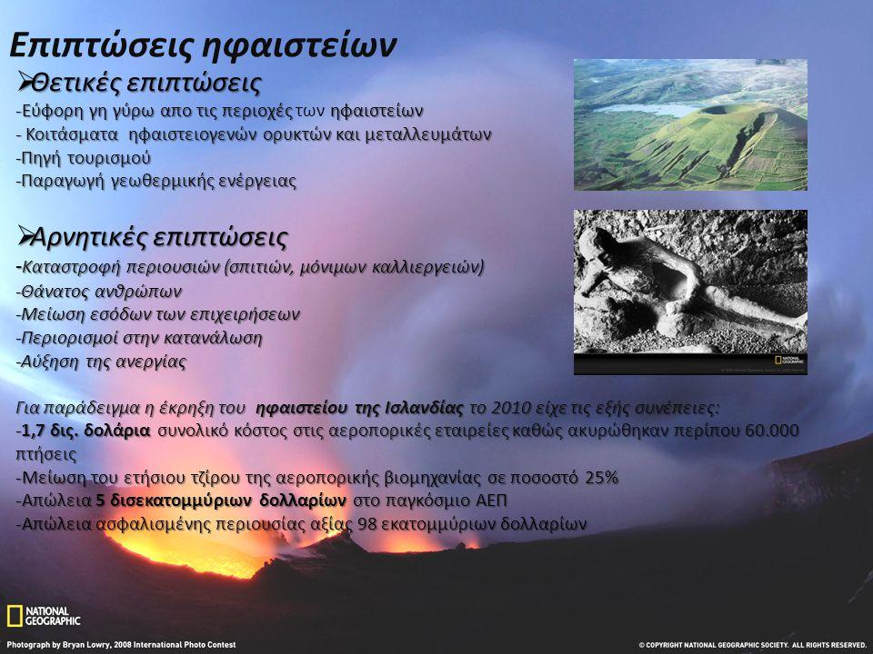 Επιπτώσεις ηφαιστείων  Θετικές επιπτώσεις -Εύφορη γη γύρω απο τις περιοχές ηφαιστείων -Εύφορη γη γύρω απο τις περιοχές των ηφαιστείων - Κοιτάσματα ηφαιστειογενών ορυκτών και μεταλλευμάτων -Πηγή τουρισμού -Παραγωγή γεωθερμικής ενέργειας  Αρνητικές επιπτώσεις - Καταστροφή περιουσιών (σπιτιών, μόνιμων καλλιεργειών) -Θάνατος ανθρώπων -Μείωση εσόδων των επιχειρήσεων -Περιορισμοί στην κατανάλωση -Αύξηση της ανεργίας Για παράδειγμα η έκρηξη του ηφαιστείου της Ισλανδίας το 2010 είχε τις εξής συνέπειες: -1,7 δις.