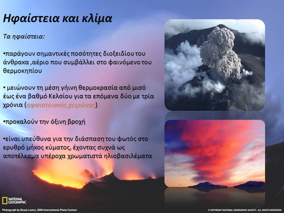Ηφαίστεια και κλίμα Τα ηφαίστεια: • παράγουν σημαντικές ποσότητες διοξειδίου του άνθρακα,αέριο που συμβάλλει στο φαινόμενο του θερμοκηπίου • μειώνουν τη μέση γήινη θερμοκρασία από μισό έως ένα βαθμό Κελσίου για τα επόμενα δύο με τρία χρόνια (ηφαιστειακός χειμώνας) • προκαλούν την όξινη βροχή • είναι υπεύθυνα για την διάσπαση του φωτός στο ερυθρό μήκος κύματος, έχοντας συχνά ως αποτέλεσμα υπέροχα χρωματιστά ηλιοβασιλέματα