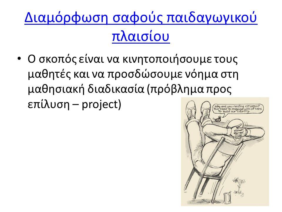 Διαμόρφωση σαφούς παιδαγωγικού πλαισίου • Ο σκοπός είναι να κινητοποιήσουμε τους μαθητές και να προσδώσουμε νόημα στη μαθησιακή διαδικασία (πρόβλημα προς επίλυση – project)