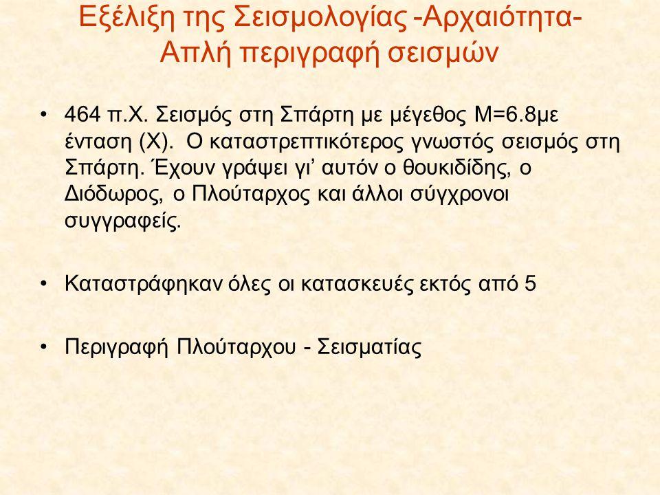 Εξέλιξη της Σεισμολογίας -Αρχαιότητα- Απλή περιγραφή σεισμών •464 π.Χ. Σεισμός στη Σπάρτη με μέγεθος Μ=6.8με ένταση (Χ). Ο καταστρεπτικότερος γνωστός