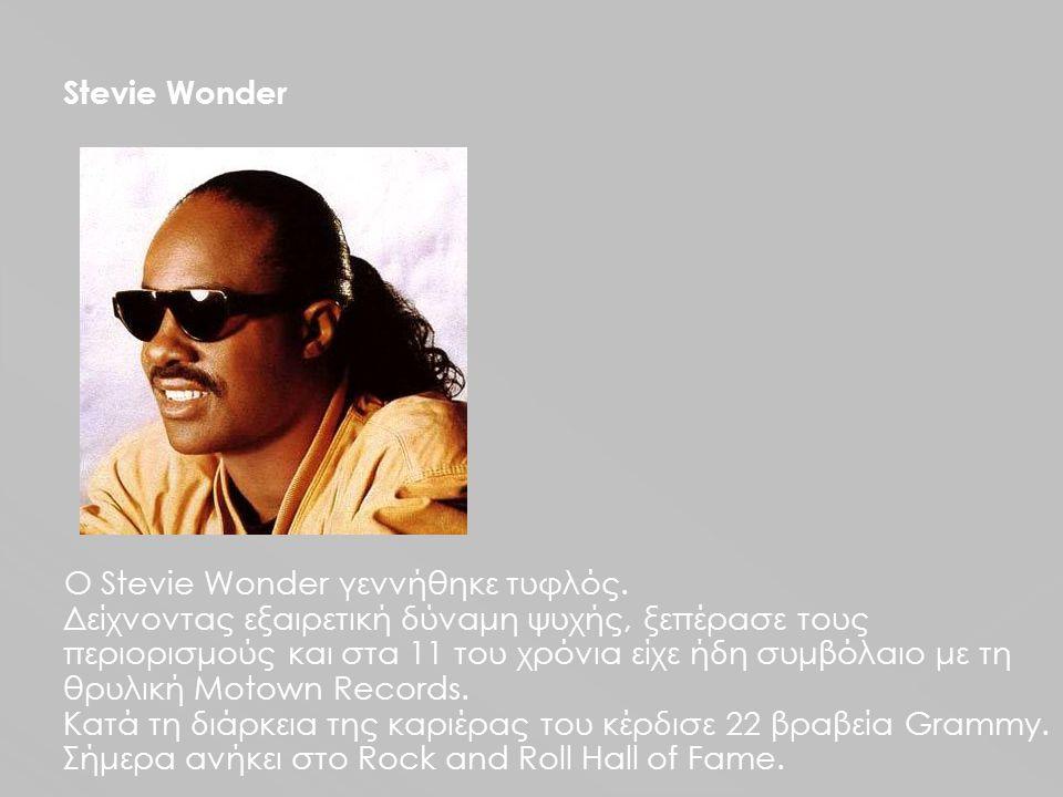 Stevie Wonder Ο Stevie Wonder γεννήθηκε τυφλός. Δείχνοντας εξαιρετική δύναμη ψυχής, ξεπέρασε τους περιορισμούς και στα 11 του χρόνια είχε ήδη συμβόλαι