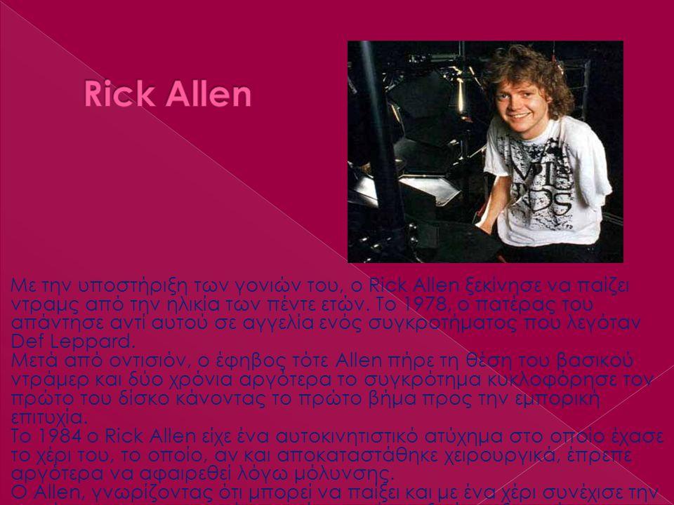 Με την υποστήριξη των γονιών του, ο Rick Allen ξεκίνησε να παίζει ντραμς από την ηλικία των πέντε ετών. Το 1978, ο πατέρας του απάντησε αντί αυτού σε