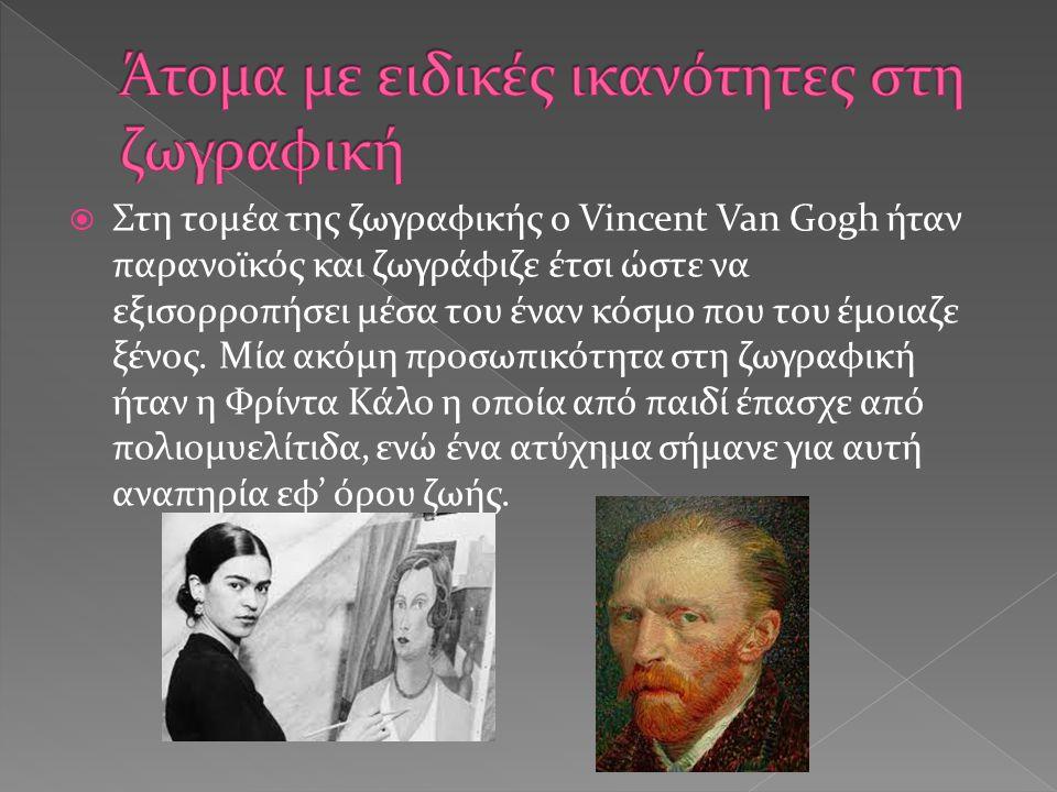  Στη τομέα της ζωγραφικής ο Vincent Van Gogh ήταν παρανοϊκός και ζωγράφιζε έτσι ώστε να εξισορροπήσει μέσα του έναν κόσμο που του έμοιαζε ξένος. Μία