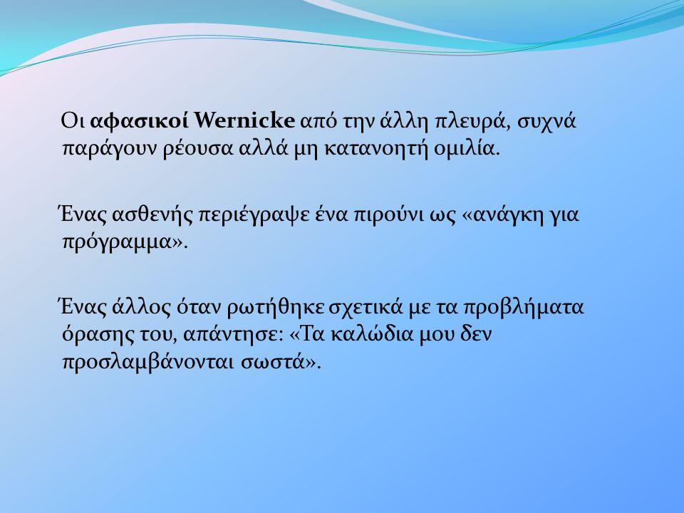 Οι αφασικοί Wernicke από την άλλη πλευρά, συχνά παράγουν ρέουσα αλλά μη κατανοητή ομιλία. Ένας ασθενής περιέγραψε ένα πιρούνι ως «ανάγκη για πρόγραμμα